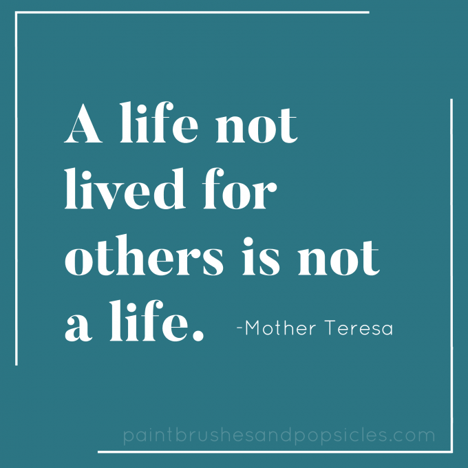 A life not lived for others is not a life.  -Mother Teresa
