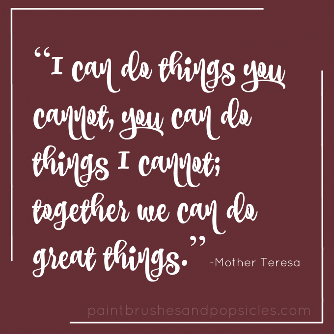 I can do things you cannot, you can do things I cannot; together we can do great things. -Mother Teresa