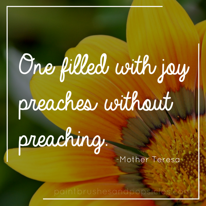 One filled with joy preaches without preaching. Mother Teresa