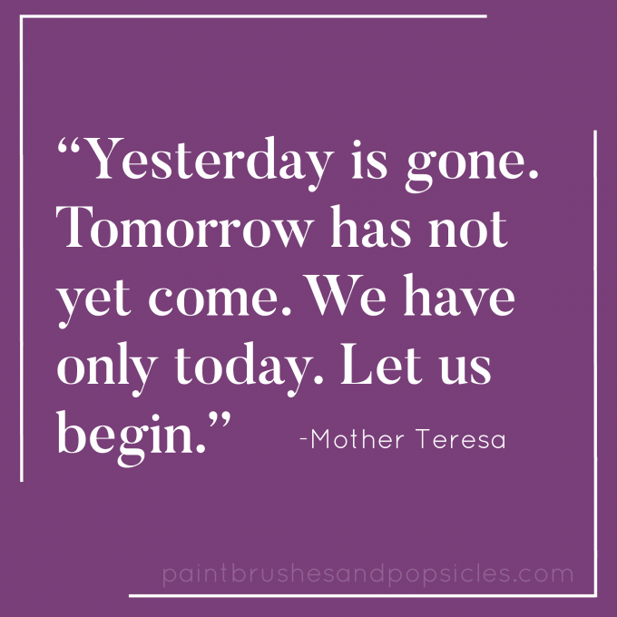 Yesterday is gone. Tomorrow has not yet come. We have only today. Let us begin. Mother Teresa